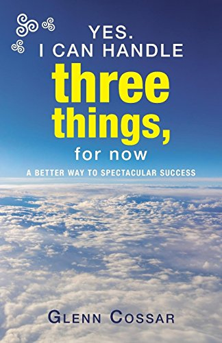 Yes. I Can Handle Three Things, for Now: A Better Way to Spectacular Success