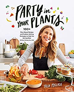 Party in Your Plants: 100+ Plant-Based Recipes and Problem-Solving Strategies to Help You Eat Healthier (Without Hating Your Life) by Talia Pollock