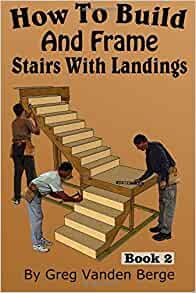 How To Build And Frame Stairs With Landings (How To Build Stairs) (Volume  2): Greg Vanden Berge: 9781512280548: Amazon.com: Books