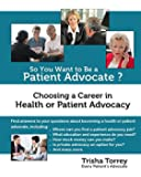 So You Want to Be a Patient Advocate?: Choosing a Career in Health or Patient Advocacy (Health Advocacy Career Series) (Volume 1)