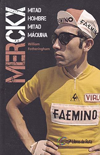 Merckx: Mitad hombre, mitad máquina. por William Fotheringham,Eneko Garate Iturralde,David Batres Márquez