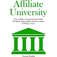 AFFILIATE UNIVERSITY: How to Make a Consistent Extra $1,000 Per Month Selling Affiliate Products Online in 60 Days or Less