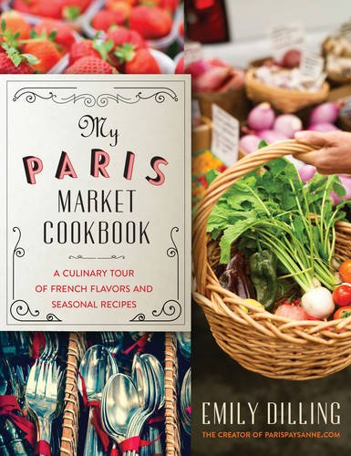 My Paris Market Cookbook: A Culinary Tour of French Flavors and Seasonal Recipes by Emily Dilling