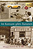 Im Konsum gibts Bananen. Klappenbroschur: Alltagsgeschichten aus der DDR. 1946-1989 (Zeitgut)