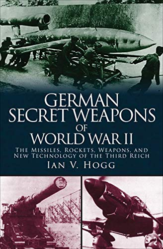 German Secret Weapons of World War II: The Missiles, Rockets, Weapons, and New Technology of the Third -