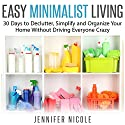 Easy Minimalist Living: 30 Days to Declutter, Simplify and Organize Your Home Without Driving Everyone Crazy Audiobook by Jennifer Nicole Narrated by Charlee Prescott
