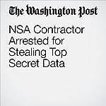 NSA Contractor Arrested for Stealing Top Secret Data | Matt Zapotosky,Ellen Nakashima