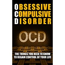 OCD: Obsessive Compulsive Disorder (The Things You Need To Know To Regain Control Of Your Life) (Mindfulness and Cognitive Behavioral Skills)