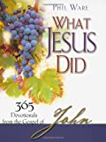 What Jesus Did: 365 Devotionals from the Gospel of John, Phil Ware, 0976779056