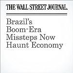 Brazil's Boom-Era Missteps Now Haunt Economy | Greg Ip
