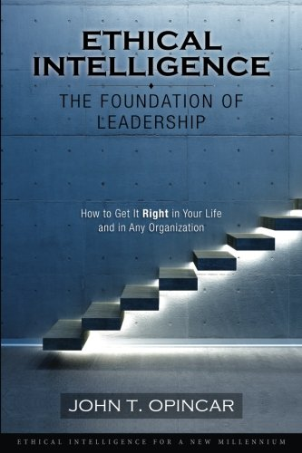 Ethical Intelligence: The Foundation of Leadership: How to Get It Right in Your Life and in Any Organization