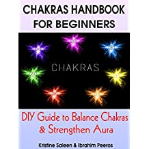 CHAKRAS HANDBOOK FOR BEGINNERS: DIY Guide to Balance Chakras & Strengthen Aura (Chakras, Chakra Healing, Chakra Balancing ,Chakra Techniques, Seven Chakras)