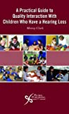 A Practical Guide to Quality Interaction with Children Who Have a Hearing Loss, Morag Clark, 1597561126