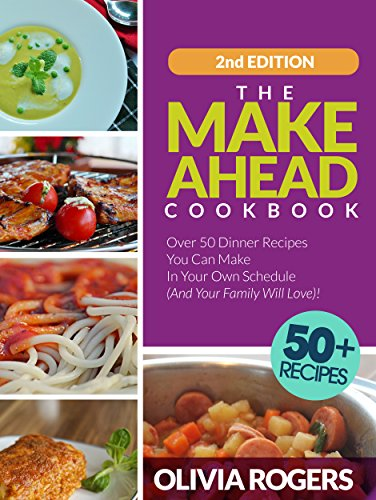 The Make-Ahead Cookbook (2nd Edition): Over 50 Dinner Recipes You Can Make in Your Own Schedule (And Your Family Will Love)! by Olivia Rogers