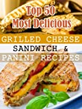 Top 50 Most Delicious Grilled Cheese Sandwich & Panini Recipes (Recipe Top 50's Book 3)