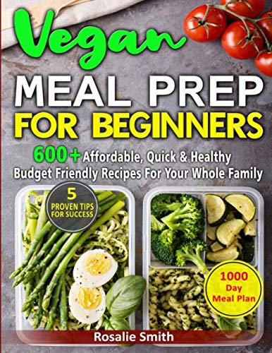 Vegan Meal Prep For Beginners: 600+ Affordable, Quick & Healthy Budget Friendly Recipes for Your Whole Family | 1000-Day Meal Plan| 5 Proven Tips for Success (Healthy Meal Plan For Family Of 5)