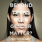 Beyond Trans: Does Gender Matter?   Heath Fogg Davis