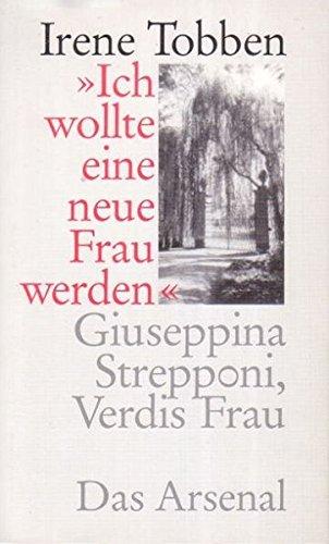 Ich wollte eine neue Frau werden - Giuseppina Strepponi, Verdis Frau: Ein Lebensbild