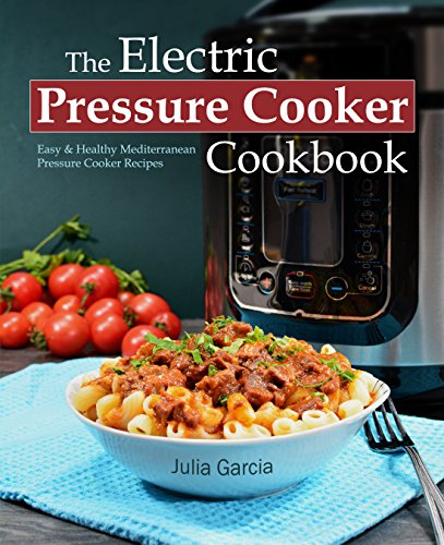 The Electric Pressure Cooker Cookbook: Easy & Healthy Mediterranean Pressure Cooker Recipes - Quick, Delicious, and Time-Saving Recipes for Electric Pressure Cookers (incl. Detox Smoothies) by Julia Garcia