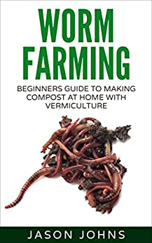 Worm Farming - Creating Compost At Home With Vermiculture: Learn To Create Compost From Kitchen Waste At Home (Inspiring Gardening Ideas Book 8) by [Johns, Jason]