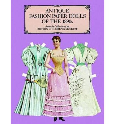 [(Antique Fashion Paper Dolls of the 1890s in Full Colour: From the Collection of the Boston Children's Museum )] [Author: Boston Children's Museum] [Feb-2000] PDF