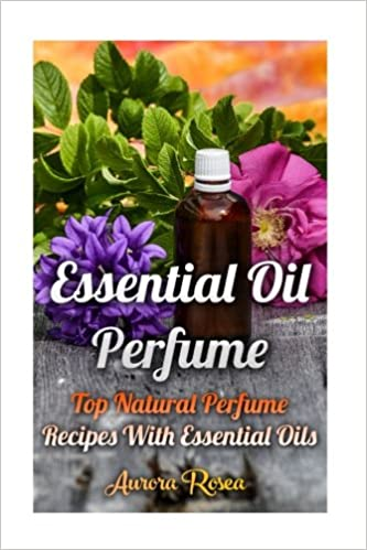 Essential Oil Perfume: Top Natural Perfume Recipes With