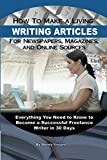 How to Make a Living Writing Articles for Newspapers, Magazines, and Online Sources: Everything You Need to Know to Become a Successful Freelance Writer in 30 Days