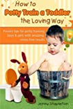How to Potty Train a Toddler the Loving Way: Proven Tips for Potty Training Boys and Girls with Amazing Stress-Free Results