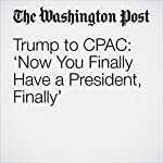 Trump to CPAC: 'Now You Finally Have a President, Finally' | John Wagner,David Nakamura