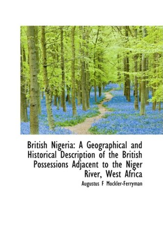 British Nigeria: A Geographical and Historical Description of the British Possessions Adjacent to th