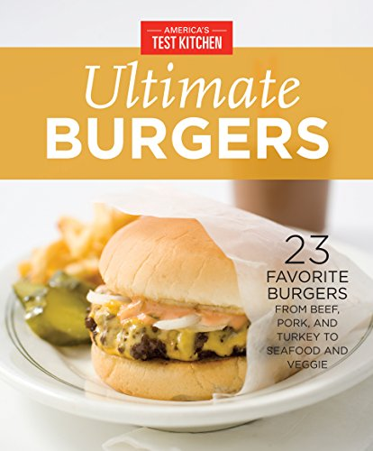 (America's Test Kitchen Ultimate Burgers: 23 Favorite Burgers from Beef, Pork, and Turkey to Seafood and Veggie)