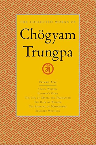 The Collected Works Of Ch gyam Trungpa, Volume 5: Crazy Wisdom, Illusion's Game, the Life of Marpa the Translator, the Rain of Wisdom, the Sadhana of: ... v. 5 (Collected Works of Chogyam Trungpa)