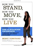 How You Stand, How You Move, How You Live: Learning the Alexander Technique to Explore Your Mind-Body Connection and Achieve Self-Mastery
