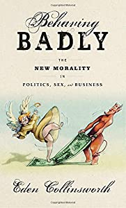 Behaving Badly: The New Morality in Politics, Sex, and Business by Nan A. Talese