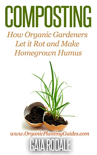 Composting: How Organic Gardeners Let it Rot and Make Homegrown Humus (Organic Gardening for Beginners) (Composting Beginner)