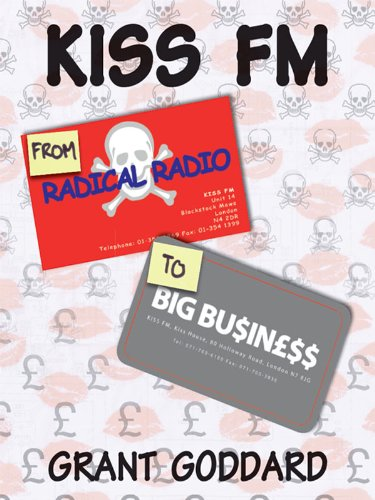 KISS FM: From Radical Radio To Big Business: The Inside Story Of A London Pirate Radio Station's Path To Success por Grant Goddard