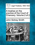A treatise on the practice of the Court of Chancery. Volume 2 Of 2, John Sidney Smith, 1240053304
