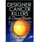 img - for Designer Cancer Killers & Orange Wunder: God-Designed, God-Inspired To Kill Your Cancer, Not You! (Paperback) - Common book / textbook / text book