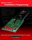 Beginner's Guide to Embedded C Programming, Chuck Hellebuyck, 1438231598