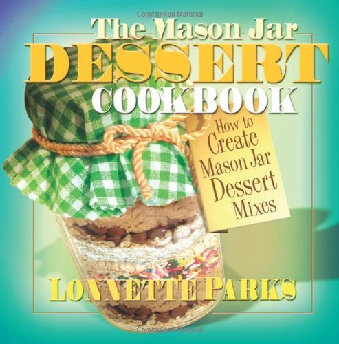 The Mason Jar Dessert Cookbook: How to Create Mason Jar Dessert Mixes (Mason Jar Cookbook)