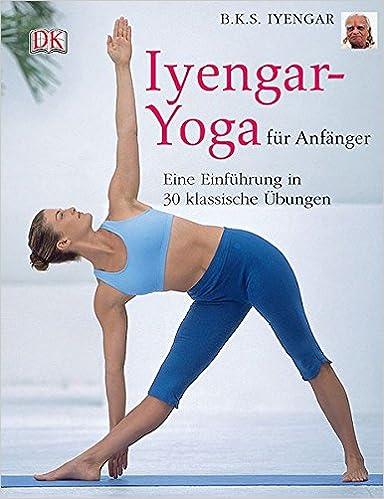 Iyengar-Yoga für Anfänger: Eine Einführung in 30 klassische ...