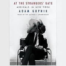 At the Strangers' Gate: Arrivals in New York | Livre audio Auteur(s) : Adam Gopnik Narrateur(s) : Adam Gopnik
