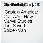 'Captain America: Civil War': How Marvel Studios Just Saved Spider-Man | David Betancourt
