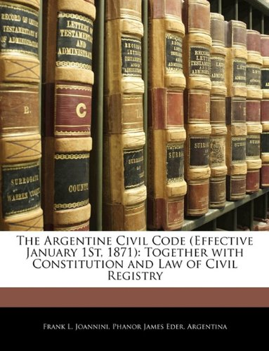 The Argentine Civil Code (Effective January 1St, 1871): Together with Constitution and Law of Civil Registry ebook
