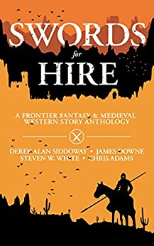 Swords for Hire: A Frontier Fantasy and Medieval Western Story Anthology by [Siddoway, Derek Alan, White, Steven W., Downe, James, Adams, Chris]