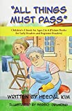 All Things Must Pass: Picture Books for Early Readers and Beginner Readers (Children's E-book for Ages 2 to 6) (Volume 6)
