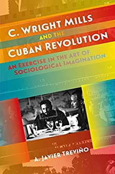 C. Wright Mills and the Cuban Revolution: An Exercise in the Art of Sociological Imagination (Envisioning Cuba) by [Treviño, A. Javier]