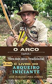 Tiro com Arco Tradicional - O Livro do Arqueiro Iniciante: O ARCO - Capítulo 1