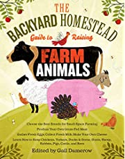The Backyard Homestead Guide to Raising Farm Animals: Choose the Best Breeds for Small-Space Farming, Produce Your Own Grass-Fed Meat, Gather Fresh Eggs, Collect Fresh Milk, Make Your Own Cheese, Keep Chickens, Turkeys, Ducks, Rabbits, Goats, Sheep, Pigs, Cattle, & Bees