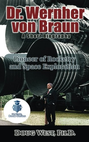 Dr. Wernher von Braun: A Short Biography: Pioneer of Rocketry and Space Exploration (30 Minute Book Series) (Volume 24)